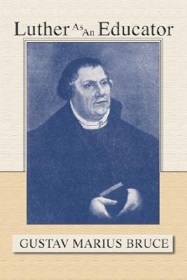 Luther as an Educator Gustav Marius Bruce