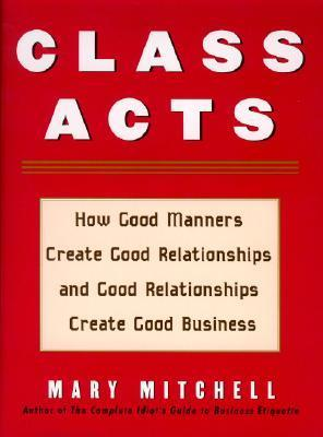Class Acts: How Good Manners Create Good Relationships and Good Relationships Create Good Business  by  Mary M. Mitchell