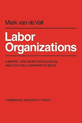 Labor Organisations: A Macro- And Micro-Sociological Analysis on a Comparative Basis Mark van de Vall