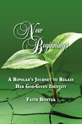 New Beginnings: A Bipolars Journey to Regain Her God-Given Identity  by  Faith Bonyak