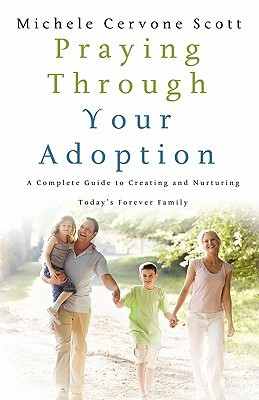 Praying Through Your Adoption: A Complete Guide to Creating and Nurturing Todays Forever Family  by  Michele Cervone Scott