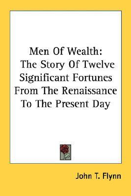 Men of Wealth: The Story of Twelve Significant Fortunes from the Renaissance to the Present Day John T. Flynn