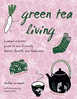 Green Tea Living: A Japan-Inspired Guide to Eco-friendly Habits, Health, and Happiness Toshimi A. Kayaki
