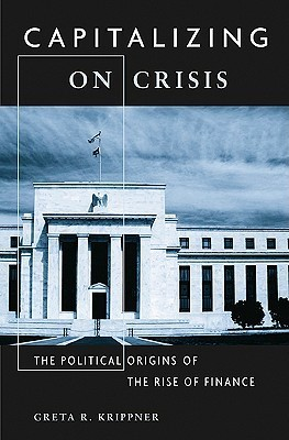 Capitalizing on Crisis: The Political Origins of the Rise of Finance  by  Greta R. Krippner