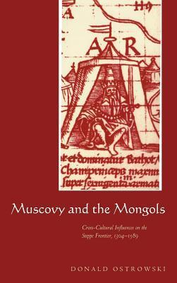 Muscovy and the Mongols: Cross-Cultural Influences on the Steppe Frontier, 1304 1589  by  Donald Ostrowski