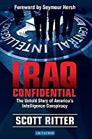 Iraq Confidential: The Untold Story of America's Intelligence Conspiracy. Scott Ritter