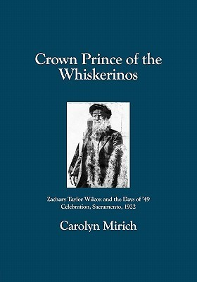 Crown Prince of the Whiskerinos: Zachary Taylor Wilcox and the Days of 49 Celebration, Sacramento, 1922  by  Carolyn Mirich