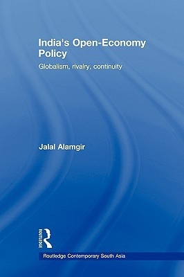 India S Open-Economy Policy: Globalism, Rivalry, Continuity  by  Jalal Alamgir