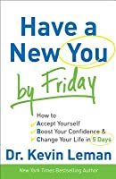 Have a New You by Friday: How to Accept Yourself, Boost Your Confidence & Change Your Life in 5 Days