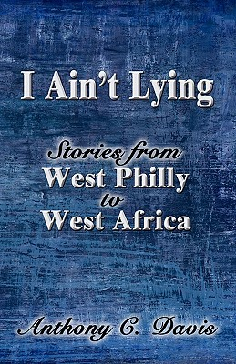 I Aint Lying: Stories from West Philly to West Africa Anthony C. Davis