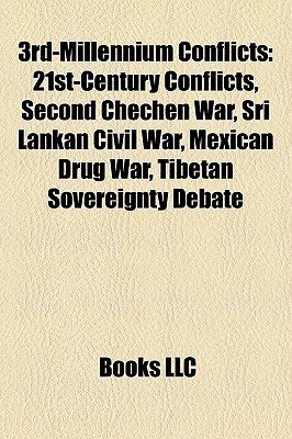 3rd-Millennium Conflicts: 21st-Century Conflicts, Second Chechen War, Sri Lankan Civil War, Mexican Drug War, Tibetan Sovereignty Debate  by  Books LLC