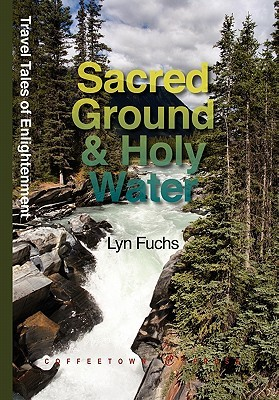 Sacred Ground & Holy Water: One Mans Adventures in the Wild  by  Lyn Fuchs