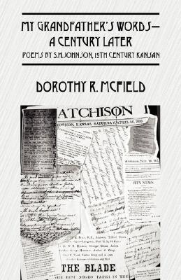 My Grandfathers Words-A Century Later: Poems  by  S.H.Johnson, 19th Century Kansan by Dorothy R. McField