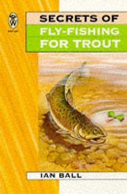 Secrets Of Fly Fishing For Trout  by  Ian Ball