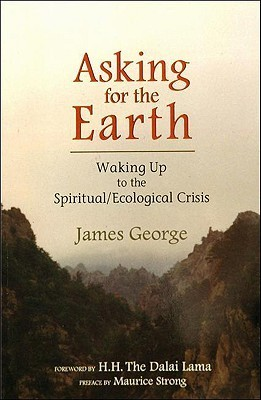 Asking for the Earth: Waking Up to the Spiritual/Ecological Crisis James George