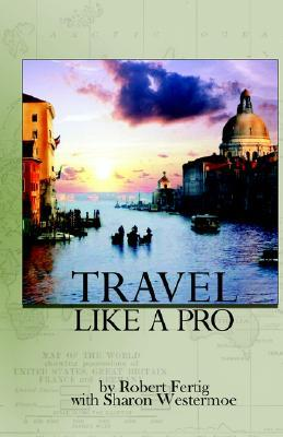 Travel Like a Pro Robert D. Fertig