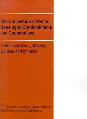 The Conversion of Rental Housing to Condominiums and Cooperatives: A National Study of Scope, Causes and Impacts  by  Us Department of Housing and Urban Devel