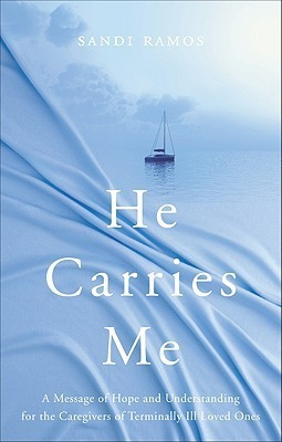 He Carries Me: A Message of Hope and Understanding for the Caregivers of Terminally Ill Loved Ones Sandi Ramos
