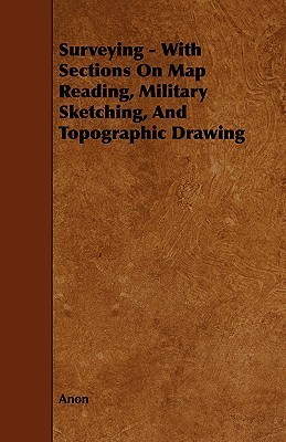Surveying - With Sections on Map Reading, Military Sketching, and Topographic Drawing Anonymous