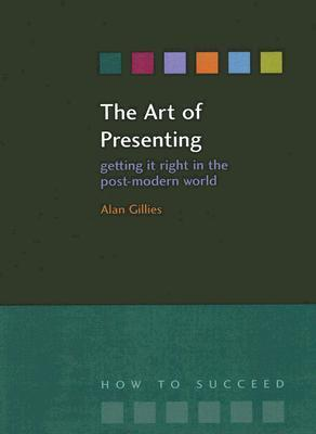 The Art of Presenting: Getting It Right in the Post-Modern World Alan Gillies