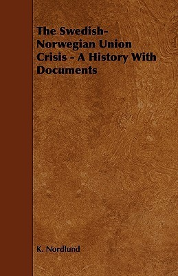 The Swedish-Norwegian Union Crisis - A History with Documents  by  K. Nordlund