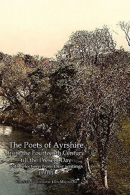 Poets of Ayrshire from the Fourteenth Century Till the Present Day with Selections from Their Writings, the (1910) John MacIntosh