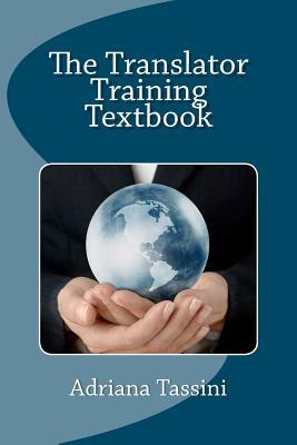 The Translator Training Textbook: Translation Best Practices, Resources & Expert Interviews  by  Adriana Tassini