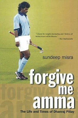 Forgive Me Amma: The Life And Times Of Dhanraj Pillay  by  Sundeep Misra