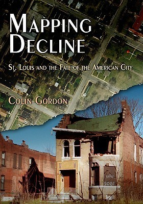 Mapping Decline: St. Louis and the Fate of the American City Colin Gordon