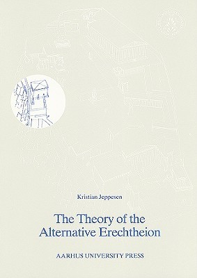 The Theory of the Alternative Erechtheion: Premises, Definition, and Implications  by  Kristian Jeppesen