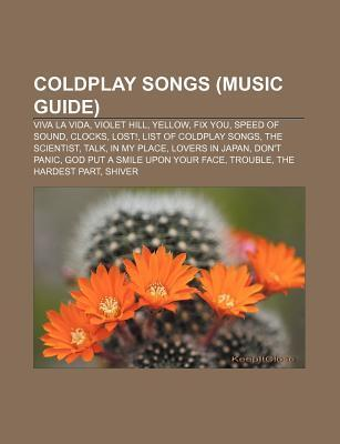 Coldplay Songs (Music Guide): Viva La Vida, Violet Hill, Yellow, Fix You, Speed of Sound, Clocks, Lost!, List of Coldplay Songs, the Scientist  by  Source Wikipedia
