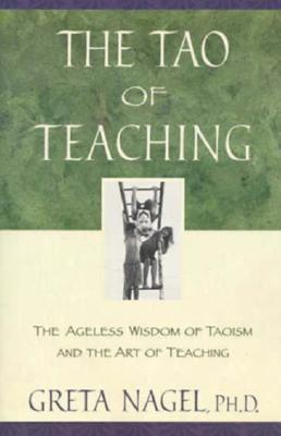 The Tao of Teaching: The Ageles Wisdom of Taoism and the Art of Teaching  by  Greta K. Nagel