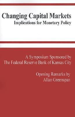 Changing Capital Markets: Implications for Monetary Policy: A Symposium Sponsored the Federal Reserve Bank of Kansas City : Jackson Hole, Wyoming August ... Reserve Bank of Kansas City Symposium) by Alan Greenspan