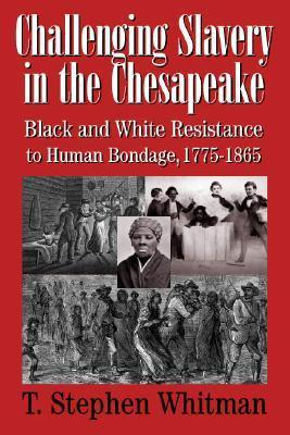 Challenging Slavery in the Chesapeake: Black and White Resistance to Human Bondage, 1775–1865  by  T. Stephen Whitman