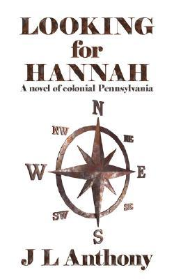 Looking for Hannah:A novel of colonial Pennsylvania J L Anthony