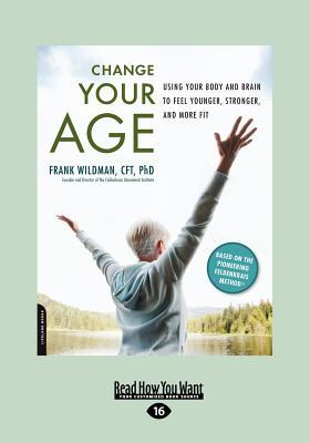 Change Your Age: Using Your Body and Brain to Feel Younger, Stronger, and More Fit (Large Print 16pt)  by  Frank Wildman