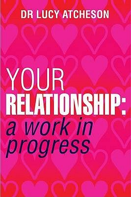 Your Relationship: A Work in Progress. Lucy Atcheson Lucy Atcheson
