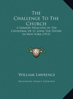 The Challenge To The Church: A Sermon Preached In The Cathedral Of St. John The Divine In New York (1913)  by  William Lawrence