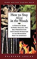 How to Stay Alive in the Woods: A Complete Guide to Food, Shelter, and Self-Preservation That Makes Starvation in the Wilderness Next to Impossible