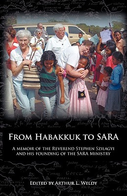 From Habakkuk to Sara: A Memoir of the Reverend Stephen Szilagyi and His Founding of the Sara Ministry  by  Stephen Szilagyi