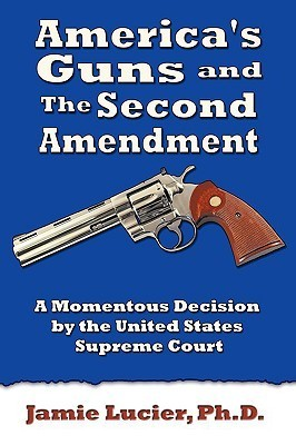 Americas Guns and the Second Amendment: A Momentous Decision the United States Supreme Court by Jamie Lucier