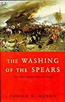 The Washing Of The Spears: The Rise and Fall of the Zulu Nation Under Shaka and its Fall in the Zulu War of 1879