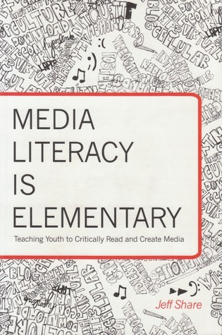 Media Literacy Is Elementary: Teaching Youth to Critically Read and Create Media  by  Jeff Share