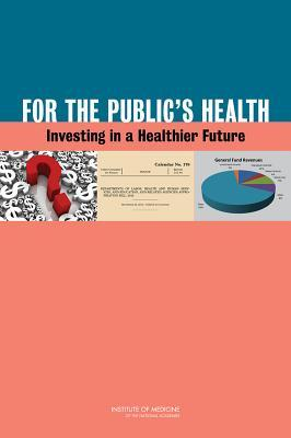For the Publics Health: Investing in a Healthier Future  by  Committee on Public Health Strategies to