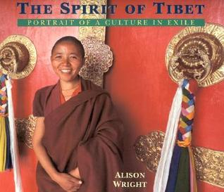 The Spirit Of Tibet: Portrait Of A Culture In Exile  by  Alison Wright