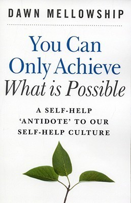 You Can Only Achieve What Is Possible: A Self-Help Antidote to Our Self-Help Culture  by  Dawn Mellowship