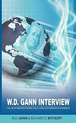 W.D. Gann Interview  by  Richard D. Wyckoff: The Law of Vibration Governs Stocks, Forex and Commodities Movements by W.D. Gann