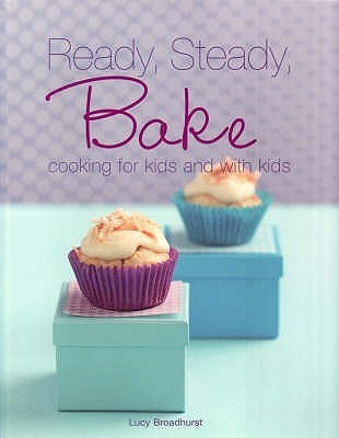 Ready Steady Bake: Cooking For Kids And With Kids Lucy Broadhurst