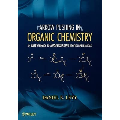 Arrow Pushing in Organic Chemistry: An Easy Approach to Understanding Reaction Mechanisms - Daniel E. Levy