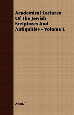 Academical Lectures of the Jewish Scriptures and Antiquities - Volume I. Anonymous